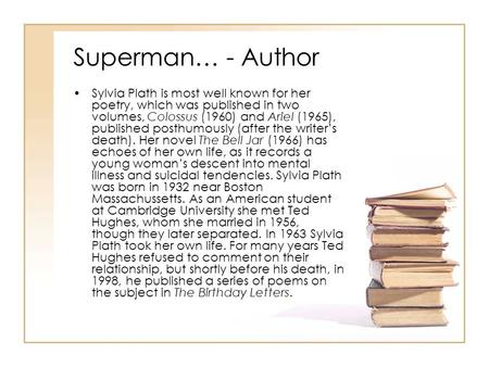Superman… - Author Sylvia Plath is most well known for her poetry, which was published in two volumes, Colossus (1960) and Ariel (1965), published posthumously.