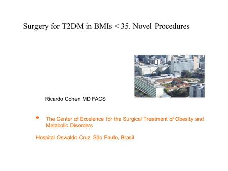 Surgery for T2DM in BMIs < 35. Novel Procedures The Center of Excelence for the Surgical Treatment of Obesity and Metabolic Disorders Hospital Oswaldo.