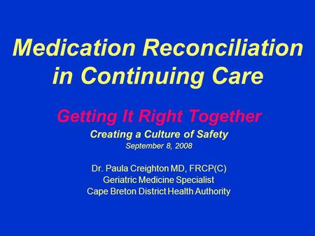 Medication Reconciliation in Continuing Care Getting It Right Together Creating a Culture of Safety September 8, 2008 Dr. Paula Creighton MD, FRCP(C) Geriatric.