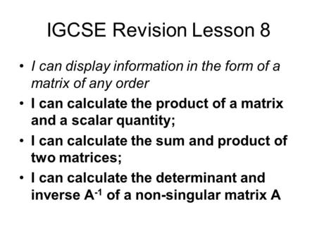 IGCSE Revision Lesson 8 I can display information in the form of a matrix of any order I can calculate the product of a matrix and a scalar quantity;