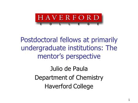 1 Postdoctoral fellows at primarily undergraduate institutions: The mentor's perspective Julio de Paula Department of Chemistry Haverford College.