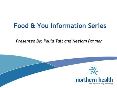 Food & You Information Series Presented By: Paula Tait and Neelam Parmar.