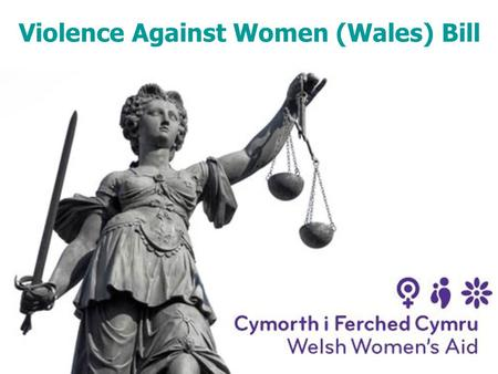 Violence Against Women (Wales) Bill. Background Announced on 12 th July 2011 – Welsh Labour's five-year legislative programme 'Domestic Abuse Bill' 