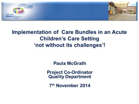 Implementation of Care Bundles in an Acute Children's Care Setting 'not without its challenges'! Paula McGrath Project Co-Ordinator Quality Department.