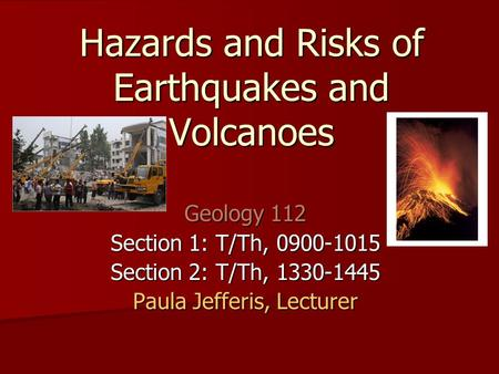 Hazards and Risks of Earthquakes and Volcanoes Geology 112 Section 1: T/Th, 0900-1015 Section 2: T/Th, 1330-1445 Paula Jefferis, Lecturer.