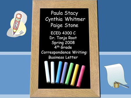 Paula Stacy Cynthia Whitmer Paige Stone ECED 4300 C Dr. Tonja Root Spring 2008 4 th Grade Correspondence Writing: Business Letter.