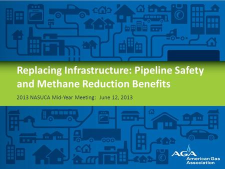Replacing Infrastructure: Pipeline Safety and Methane Reduction Benefits 2013 NASUCA Mid-Year Meeting: June 12, 2013.
