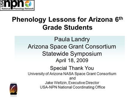 Phenology Lessons for Arizona 6 th Grade Students Paula Landry Arizona Space Grant Consortium Statewide Symposium April 18, 2009 Special Thank You University.