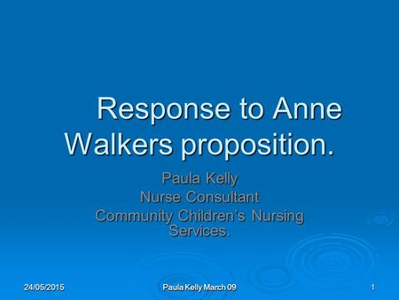 Paula Kelly March 09 Response to Anne Walkers proposition. Paula Kelly Nurse Consultant Community Children's Nursing Services. 24/05/20151.