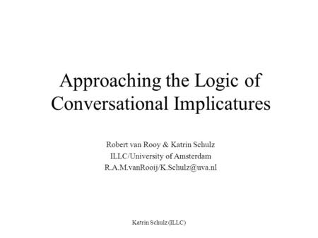 Katrin Schulz (ILLC) Approaching the Logic of Conversational Implicatures Robert van Rooy & Katrin Schulz ILLC/University of Amsterdam