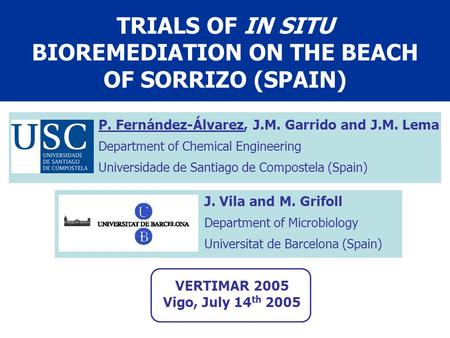 TRIALS OF IN SITU BIOREMEDIATION ON THE BEACH OF SORRIZO (SPAIN) P. Fernández-Álvarez, J.M. Garrido and J.M. Lema Department of Chemical Engineering Universidade.