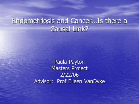 Endometriosis and Cancer…Is there a Causal Link? Paula Payton Masters Project 2/22/06 Advisor: Prof Eileen VanDyke.