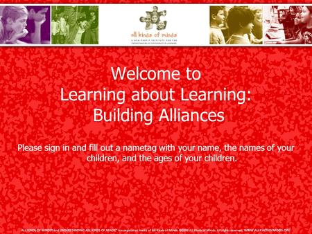 Welcome to Learning about Learning: Building Alliances Please sign in and fill out a nametag with your name, the names of your children, and the ages of.