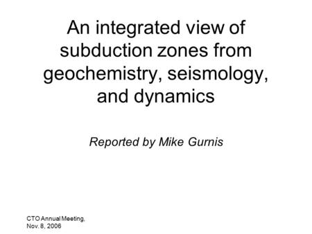 CTO Annual Meeting, Nov. 8, 2006 An integrated view of subduction zones from geochemistry, seismology, and dynamics Reported by Mike Gurnis.