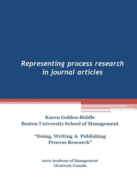 "Representing process research in journal <strong>articles</strong> Karen Golden-Biddle Boston University School of Management ""Doing, Writing & Publishing Process Research"""