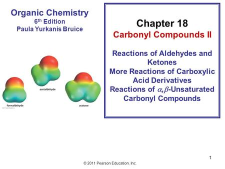 © 2011 Pearson Education, Inc. 1 Organic Chemistry 6 th Edition Paula Yurkanis Bruice Chapter 18 Carbonyl Compounds II Reactions of Aldehydes and Ketones.