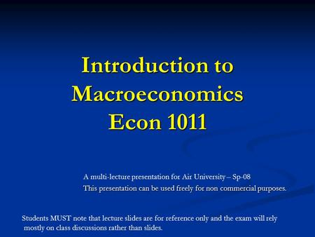 Introduction to Macroeconomics Econ 1011 A multi-lecture presentation for Air University – Sp-08 This presentation can be used freely for non commercial.