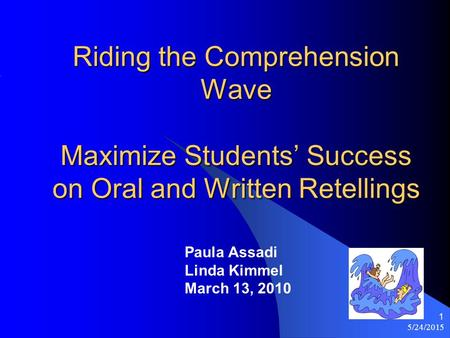 5/24/2015 1 Riding the Comprehension Wave Maximize Students' Success on Oral and Written Retellings Paula Assadi Linda Kimmel March 13, 2010.