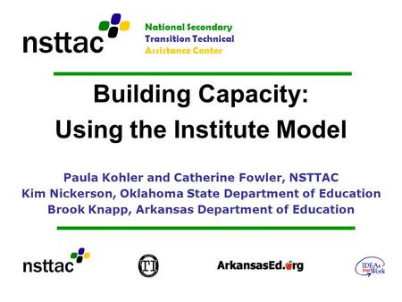 Building Capacity: Using the Institute Model Paula Kohler and Catherine Fowler, NSTTAC Kim Nickerson, Oklahoma State Department of Education Brook Knapp,