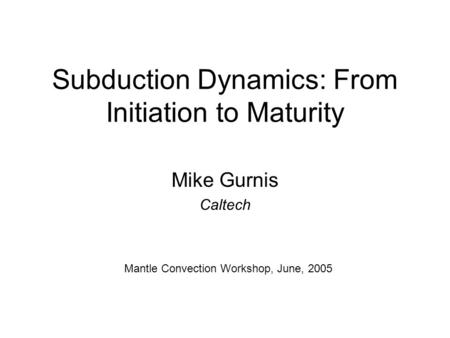 Subduction Dynamics: From Initiation to Maturity Mike Gurnis Caltech Mantle Convection Workshop, June, 2005.