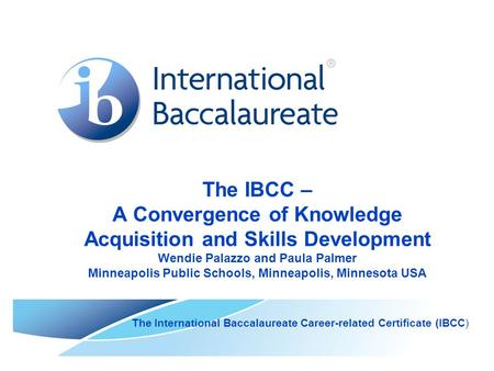 The IBCC – A Convergence of Knowledge Acquisition and Skills Development Wendie Palazzo and Paula Palmer Minneapolis Public Schools, Minneapolis, Minnesota.