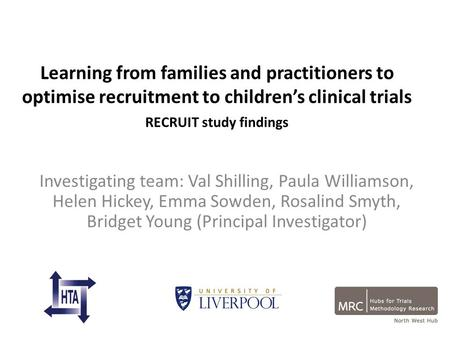 Learning from families and practitioners to optimise recruitment to children's clinical trials RECRUIT study findings Investigating team: Val Shilling,