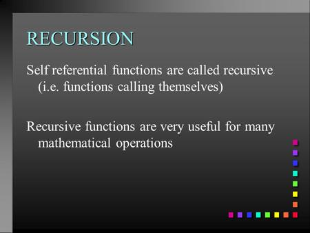 RECURSION Self referential functions are called recursive (i.e. functions calling themselves) Recursive functions are very useful for many mathematical.