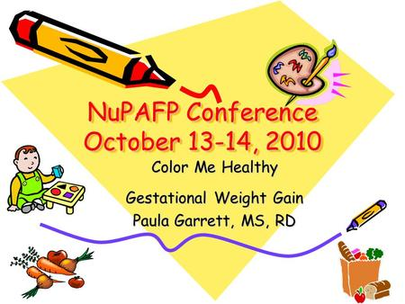 NuPAFP Conference October 13-14, 2010 Color Me Healthy Gestational Weight Gain Paula Garrett, MS, RD.