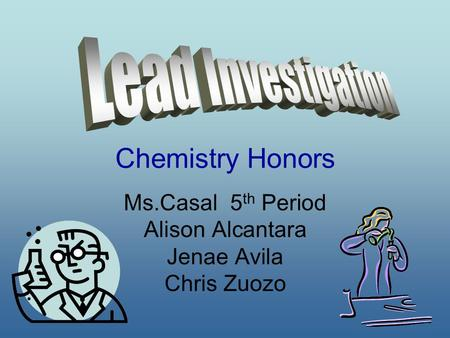 Chemistry Honors Ms.Casal 5 th Period Alison Alcantara Jenae Avila Chris Zuozo.