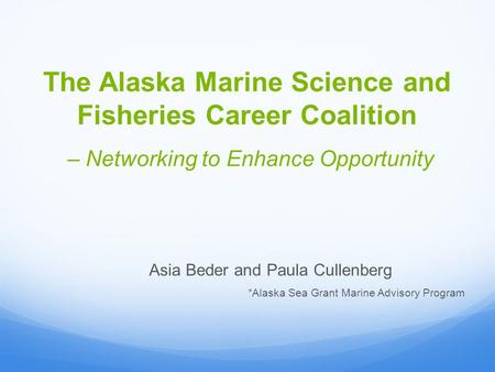 The Alaska Marine Science and Fisheries Career Coalition Asia Beder and Paula Cullenberg *Alaska Sea Grant Marine Advisory Program – Networking to Enhance.