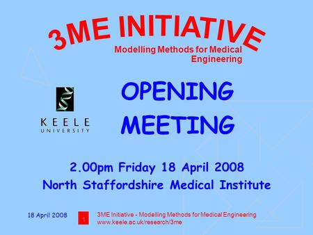 18 April 2008 1 3ME Initiative - Modelling Methods for Medical Engineering www.keele.ac.uk/research/3me Modelling Methods for Medical Engineering OPENING.