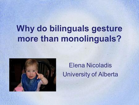 Why do bilinguals gesture more than monolinguals? Elena Nicoladis University of Alberta.