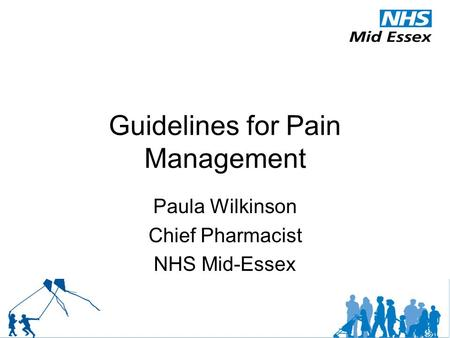 Guidelines for Pain Management Paula Wilkinson Chief Pharmacist NHS Mid-Essex.