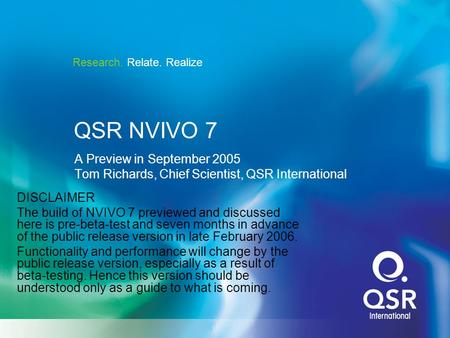 Research. Relate. Realize QSR NVIVO 7 A Preview in September 2005 Tom Richards, Chief Scientist, QSR International DISCLAIMER The build of NVIVO 7 previewed.