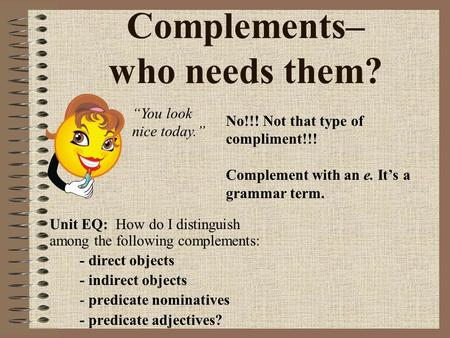 "Complements– who needs them? No!!! Not that type of compliment!!! Complement with an e. It's a grammar term. ""You look nice today."" Unit EQ: How do I distinguish."