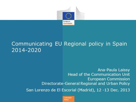Cohesion Policy Communicating EU Regional policy in Spain 2014-2020 Ana-Paula Laissy Head of the Communication Unit European Commission Directorate-General.