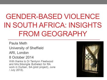GENDER-BASED VIOLENCE IN SOUTH AFRICA: INSIGHTS FROM GEOGRAPHY Paula Meth University of Sheffield ARI, London 8 October 2014 With thanks to Dr Tamlynn.