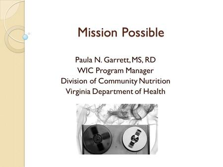 Mission Possible Paula N. Garrett, MS, RD WIC Program Manager Division of Community Nutrition Virginia Department of Health.