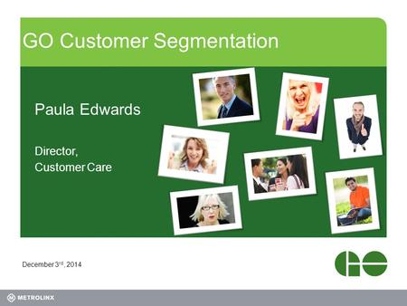GO Customer Segmentation Paula Edwards Director, Customer Care December 3 rd, 2014.