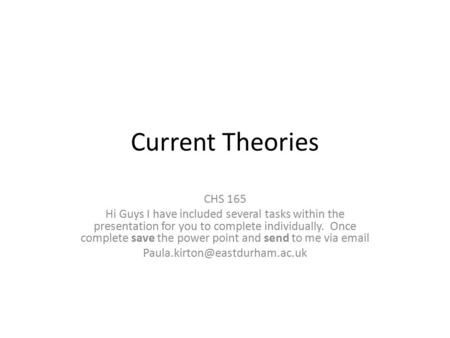 Current Theories CHS 165 Hi Guys I have included several tasks within the presentation for you to complete individually. Once complete save the power point.