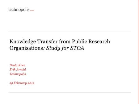 Knowledge Transfer from Public Research Organisations: Study for STOA Paula Knee Erik Arnold Technopolis 29 February 2012.