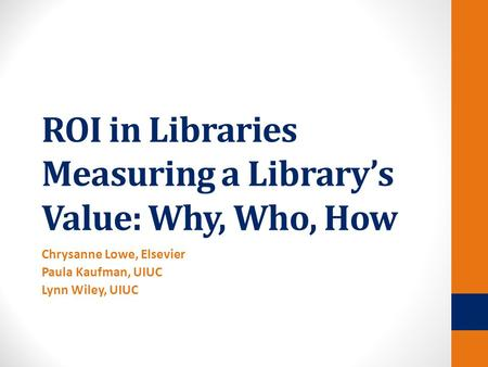 ROI in Libraries Measuring a Library's Value: Why, Who, How Chrysanne Lowe, Elsevier Paula Kaufman, UIUC Lynn Wiley, UIUC.