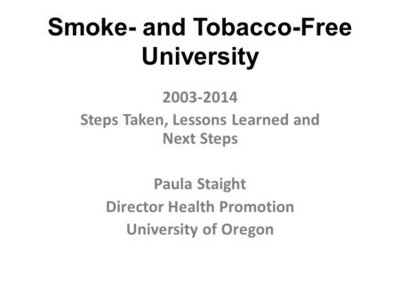 Smoke- and Tobacco-Free University 2003-2014 Steps Taken, Lessons Learned and Next Steps Paula Staight Director Health Promotion University of Oregon.