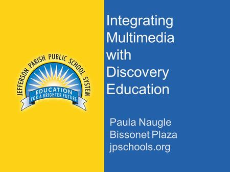 Jpschools.org Integrating Multimedia with Discovery Education Paula Naugle Bissonet Plaza jpschools.org.