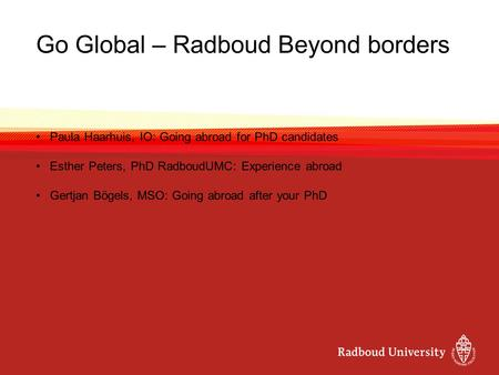 Go Global – Radboud Beyond borders Paula Haarhuis, IO: Going abroad for PhD candidates Esther Peters, PhD RadboudUMC: Experience abroad Gertjan Bögels,