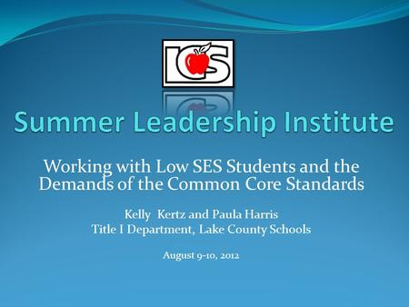 Working with Low SES Students and the Demands of the Common Core Standards Kelly Kertz and Paula Harris Title I Department, Lake County Schools August.