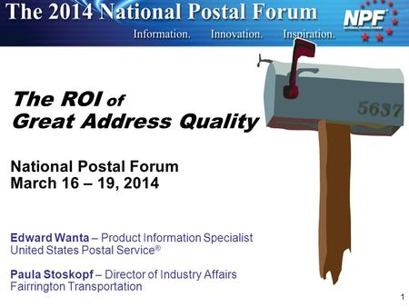 1 The ROI of Great Address Quality National Postal Forum March 16 – 19, 2014 Edward Wanta – Product Information Specialist United States Postal Service.