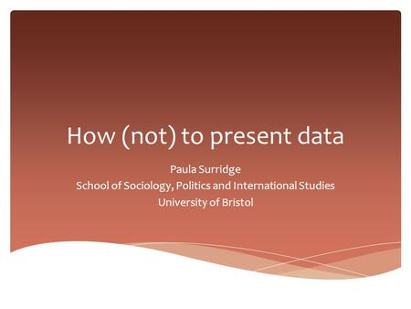 How (not) to present data Paula Surridge School of Sociology, Politics and International Studies University of Bristol.