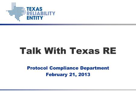 Talk With Texas RE Protocol Compliance Department February 21, 2013.