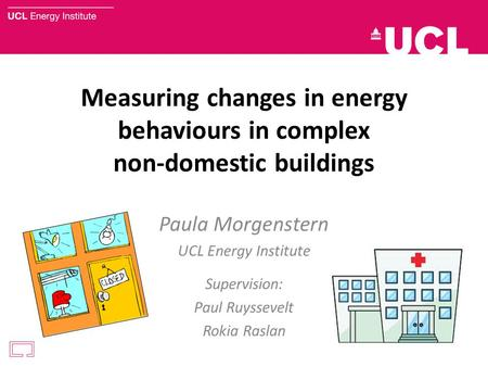 Measuring changes in energy behaviours in complex non-domestic buildings Paula Morgenstern UCL Energy Institute Supervision: Paul Ruyssevelt Rokia Raslan.